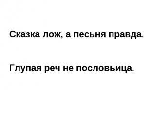 Сказка лож, а песьня правда.Глупая реч не пословьица.
