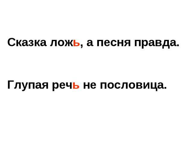 Сказка ложь, а песня правда.Глупая речь не пословица.
