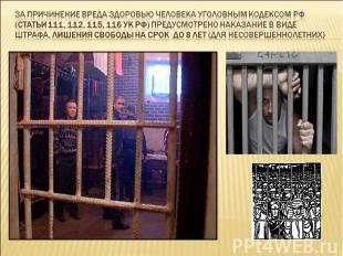 За причинение вреда здоровью человека Уголовным Кодексом РФ (статьи 111, 112, 11