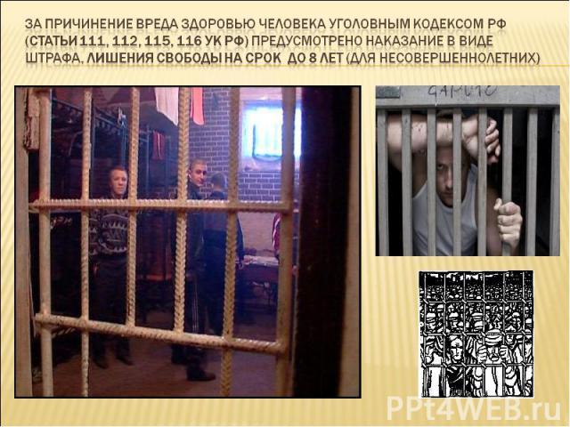 За причинение вреда здоровью человека Уголовным Кодексом РФ (статьи 111, 112, 115, 116 УК РФ) предусмотрено наказание в виде штрафа, лишения свободы на срок до 8 лет (для несовершеннолетних)
