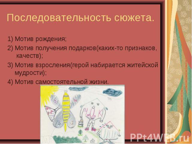 Последовательность сюжета.1) Мотив рождения; 2) Мотив получения подарков(каких-то признаков, качеств);3) Мотив взросления(герой набирается житейской мудрости);4) Мотив самостоятельной жизни.