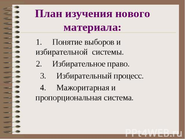 План изучения нового материала: 1. Понятие выборов и избирательной системы. 2. Избирательное право. 3. Избирательный процесс. 4. Мажоритарная и пропорциональная система.