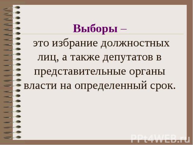 Выборы – это избрание должностных лиц, а также депутатов в представительные органы власти на определенный срок.