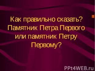 Как правильно сказать?Памятник Петра Первого или памятник Петру Первому?