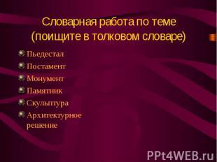 Словарная работа по теме(поищите в толковом словаре)ПьедесталПостаментМонументПа