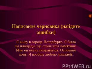 Написание черновика (найдите ошибки)Я живу в городе Петербурге. Я была на площад
