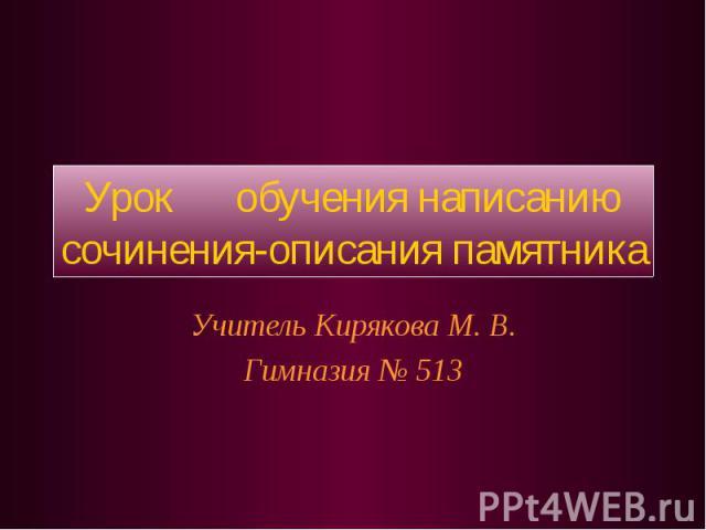 Урок обучения написанию сочинения-описания памятника Учитель Кирякова М. В.Гимназия № 513