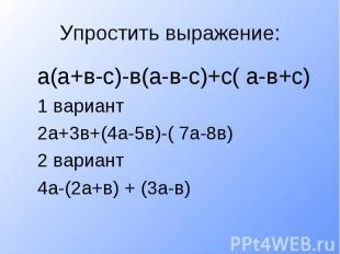 Упростить выражение:а(а+в-с)-в(а-в-с)+с( а-в+с)1 вариант2а+3в+(4а-5в)-( 7а-8в)2