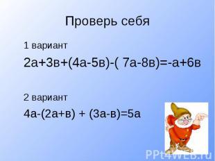 Проверь себя1 вариант2а+3в+(4а-5в)-( 7а-8в)=-а+6в2 вариант4а-(2а+в) + (3а-в)=5а