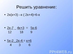 Решить уравнение:2х(х+3) –х ( 2х+4)=6-х2х-7 _ 4х+3 = 5х-6 12 18 95х-2 _2х-4 = х+