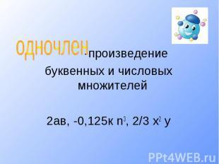 одночлен -произведениебуквенных и числовых множителей2ав, -0,125к n3, 2/3 х2 у