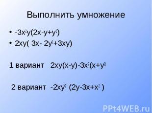Выполнить умножение-3х2у(2х-у+у2)2ху( 3х- 2у2+3ху)1 вариант 2ху(х-у)-3х2(х+у2) 2