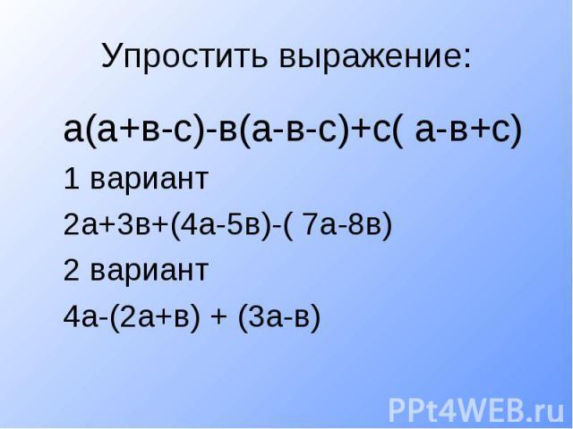 Упростить выражение:а(а+в-с)-в(а-в-с)+с( а-в+с)1 вариант2а+3в+(4а-5в)-( 7а-8в)2 вариант4а-(2а+в) + (3а-в)