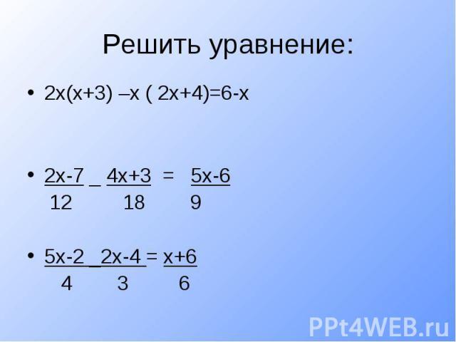 Решить уравнение:2х(х+3) –х ( 2х+4)=6-х2х-7 _ 4х+3 = 5х-6 12 18 95х-2 _2х-4 = х+6 4 3 6