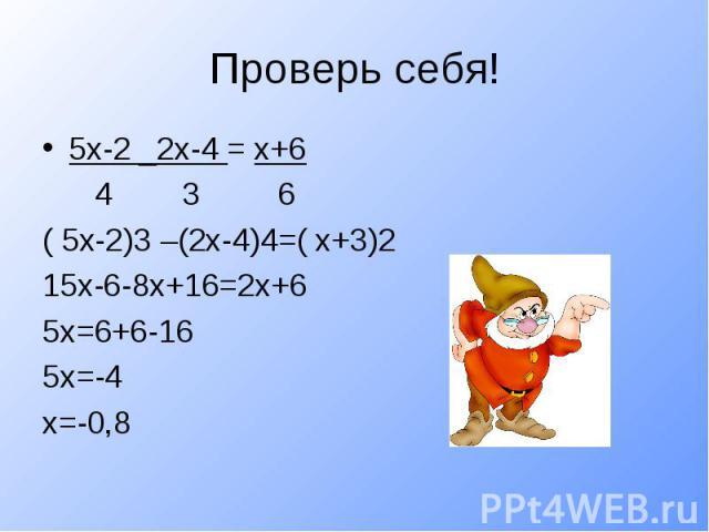 Проверь себя!5х-2 _2х-4 = х+6 4 3 6( 5х-2)3 –(2х-4)4=( х+3)215х-6-8х+16=2х+65х=6+6-165х=-4х=-0,8