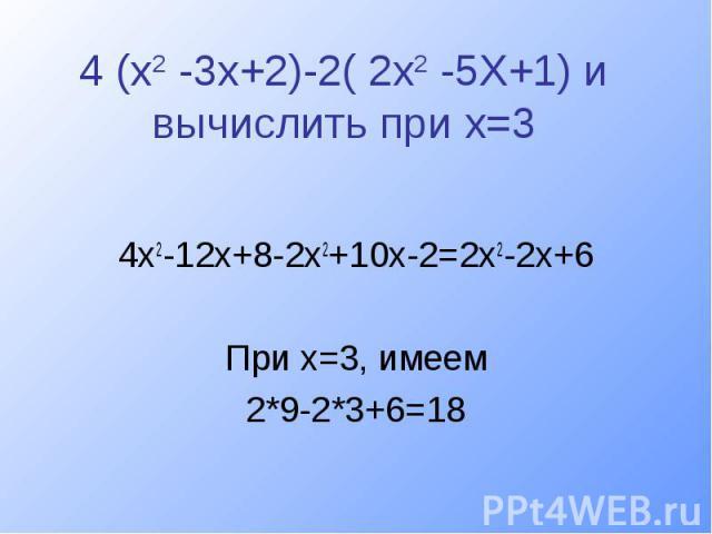 4 (х2 -3х+2)-2( 2х2 -5Х+1) и вычислить при х=34х2-12х+8-2х2+10х-2=2х2-2х+6При х=3, имеем2*9-2*3+6=18