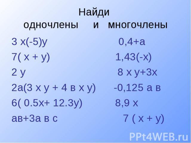 Найди одночлены и многочлены3 х(-5)у 0,4+а 7( х + у) 1,43(-х) 2 у 8 х у+3х 2а(3 х у + 4 в х у) -0,125 а в 6( 0.5х+ 12.3у) 8,9 хав+3а в с 7 ( х + у)
