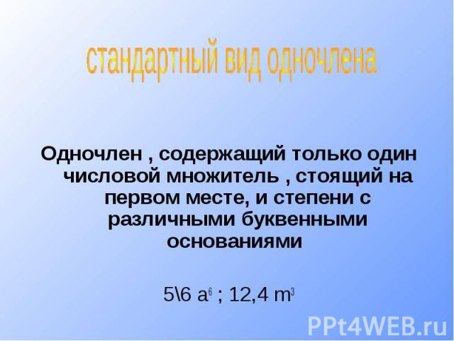 стандартный вид одночленаОдночлен , содержащий только один числовой множитель , стоящий на первом месте, и степени с различными буквенными основаниями 5\6 a6 ; 12,4 m3