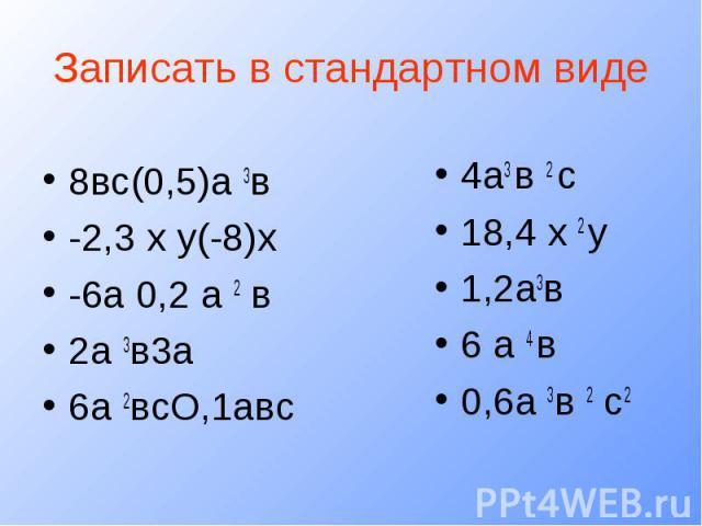 Записать в стандартном виде8вс(0,5)а 3в-2,3 х у(-8)х-6а 0,2 а 2 в2а 3в3а6а 2всО,1авс4а3 в 2 с18,4 х 2 у1,2а3в6 а 4 в0,6а 3в 2 с2