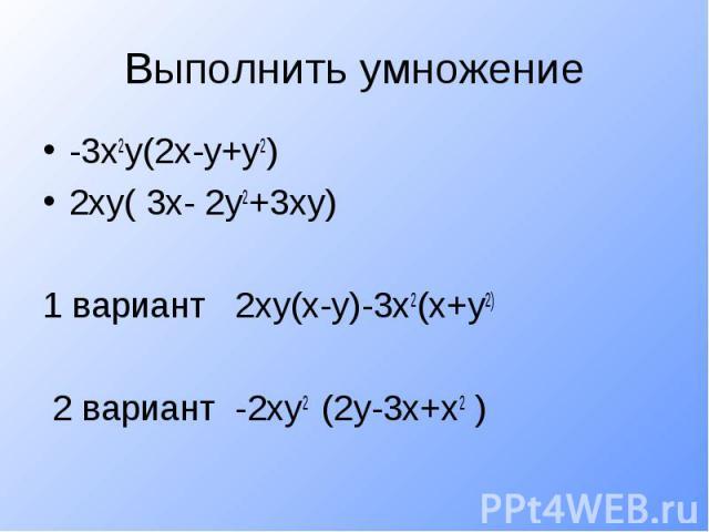 Выполнить умножение-3х2у(2х-у+у2)2ху( 3х- 2у2+3ху)1 вариант 2ху(х-у)-3х2(х+у2) 2 вариант -2ху2 (2у-3х+х2 )