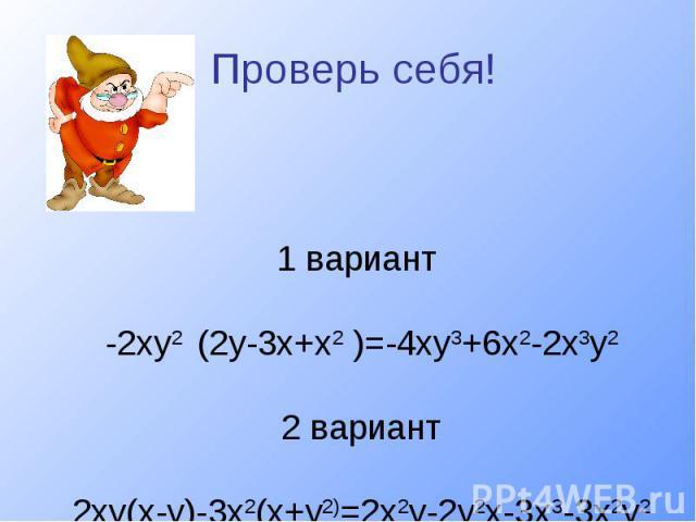 Проверь себя!1 вариант -2ху2 (2у-3х+х2 )=-4ху3+6х2-2х3у2 2 вариант 2ху(х-у)-3х2(х+у2)=2х2у-2у2х-3х3-3х2у2