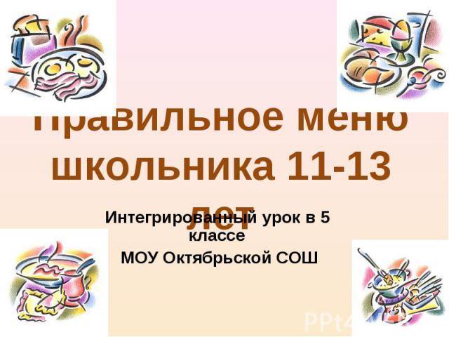 Правильное меню школьника 11-13 лет Интегрированный урок в 5 классе МОУ Октябрьской СОШ