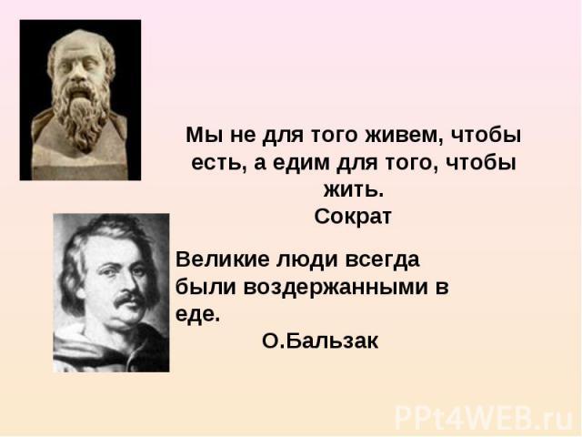 Мы не для того живем, чтобы есть, а едим для того, чтобы жить.Сократ Великие люди всегда были воздержанными в еде.О.Бальзак