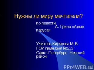 Нужны ли миру мечтатели? по повести А. Грина «Алые паруса» Учитель Кирякова М.В.