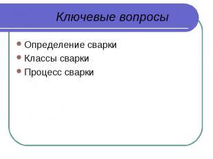 Ключевые вопросы Определение сваркиКлассы сваркиПроцесс сварки