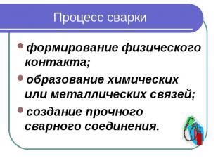 Процесс сваркиформирование физического контакта; образование химических или мета