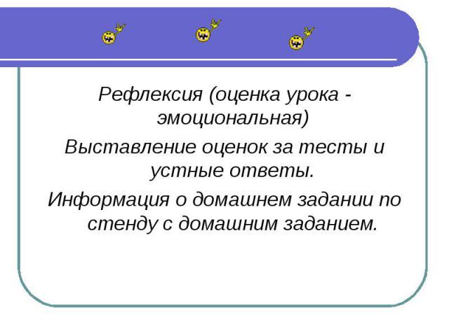 Рефлексия (оценка урока - эмоциональная)Выставление оценок за тесты и устные ответы.Информация о домашнем задании по стенду с домашним заданием.