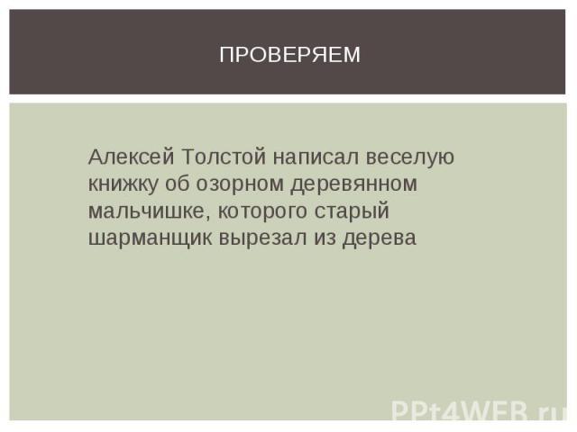 Проверяем Алексей Толстой написал веселую книжку об озорном деревянном мальчишке, которого старый шарманщик вырезал из дерева