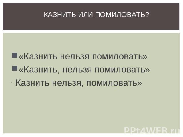 Казнить или помиловать?«Казнить нельзя помиловать» «Казнить, нельзя помиловать» «Казнить нельзя, помиловать»