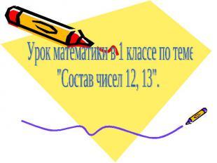 """Урок математики в 1 классе по теме""""Состав чисел 12, 13""""."""