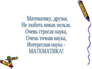 Математику, друзья,Не любить никак нельзя.Очень строгая наука,Очень точная наука