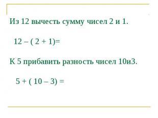 Из 12 вычесть сумму чисел 2 и 1. 12 – ( 2 + 1)=К 5 прибавить разность чисел 10и3