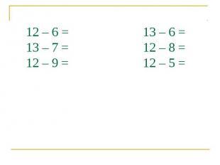 12 – 6 = 13 – 6 = 13 – 7 = 12 – 8 = 12 – 9 = 12 – 5 =