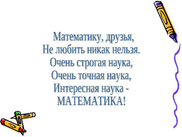 Математику, друзья,Не любить никак нельзя.Очень строгая наука,Очень точная наука,Интересная наука - МАТЕМАТИКА!