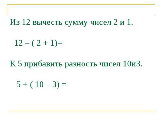 Из 12 вычесть сумму чисел 2 и 1. 12 – ( 2 + 1)=К 5 прибавить разность чисел 10и3. 5 + ( 10 – 3) =