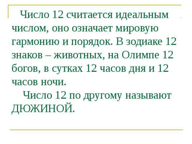 Число 12 считается идеальным числом, оно означает мировую гармонию и порядок. В зодиаке 12 знаков – животных, на Олимпе 12 богов, в сутках 12 часов дня и 12 часов ночи. Число 12 по другому называют ДЮЖИНОЙ.