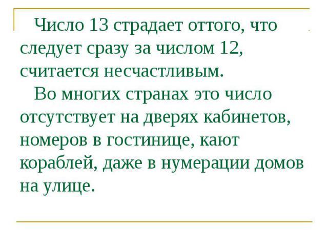 Число 13 страдает оттого, что следует сразу за числом 12, считается несчастливым. Во многих странах это число отсутствует на дверях кабинетов, номеров в гостинице, кают кораблей, даже в нумерации домов на улице.
