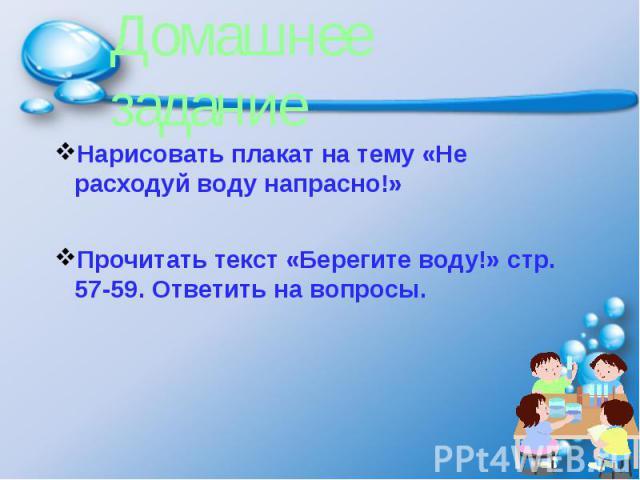 Домашнее заданиеНарисовать плакат на тему «Не расходуй воду напрасно!»Прочитать текст «Берегите воду!» стр. 57-59. Ответить на вопросы.