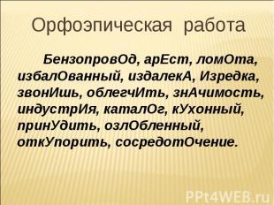 Орфоэпическая работа БензопровОд, арЕст, ломОта, избалОванный, издалекА, Изредка