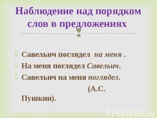 Наблюдение над порядком слов в предложениях Савельич поглядел на меня.На меня п