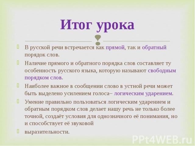 Итог урокаВ русской речи встречается как прямой, так и обратный порядок слов.Наличие прямого и обратного порядка слов составляет ту особенность русского языка, которую называютсвободным порядком слов.Наиболее важное в сообщении слово в устной речи …