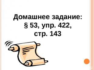 Домашнее задание: § 53, упр. 422, стр. 143