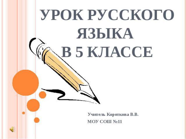 Урок русского языка в 5 классе Учитель Короткова В.В.МОУ СОШ №11