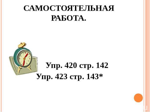 Самостоятельная работа. Упр. 420 стр. 142 Упр. 423 стр. 143*
