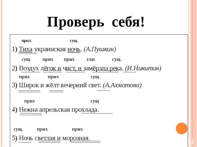 Проверь себя! прил. сущ.1) Тиха украинская ночь. (А.Пушкин) сущ. прил. прил. глаг. сущ.2) Воздух лёгок и чист, и замёрзла река. (И.Никитин) прил. прил. сущ. 3) Широк и жёлт вечерний свет. (А.Ахматова) прил сущ4) Нежна апрельская прохлада. сущ. прил.…
