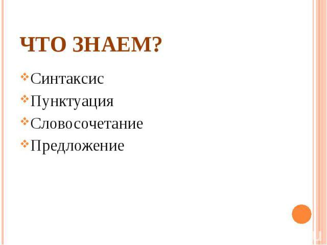 Что знаем?СинтаксисПунктуацияСловосочетание Предложение